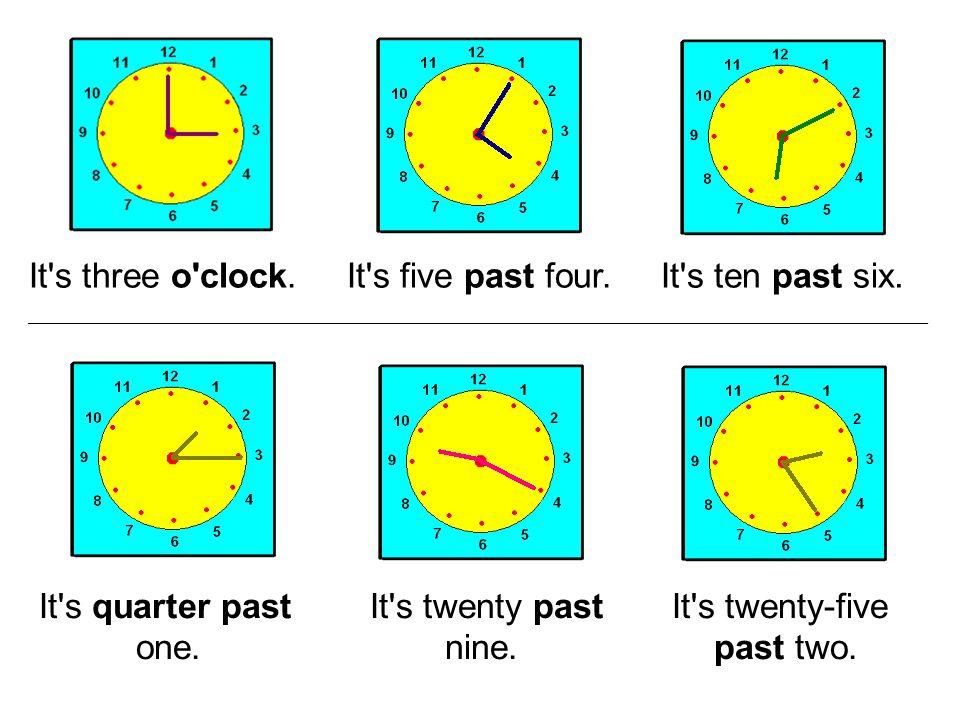It s three o clock. It s five past four. It s ten past six.