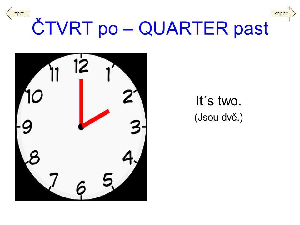 zpět konec ČTVRT po – QUARTER past It´s two. (Jsou dvě.)