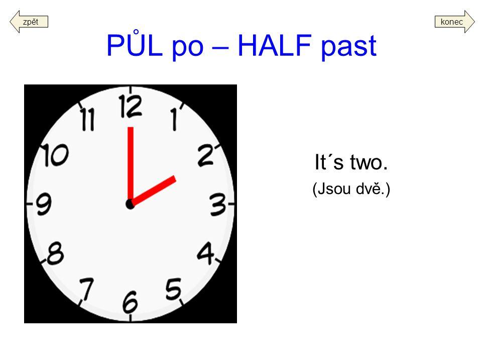 zpět konec PŮL po – HALF past It´s two. (Jsou dvě.)
