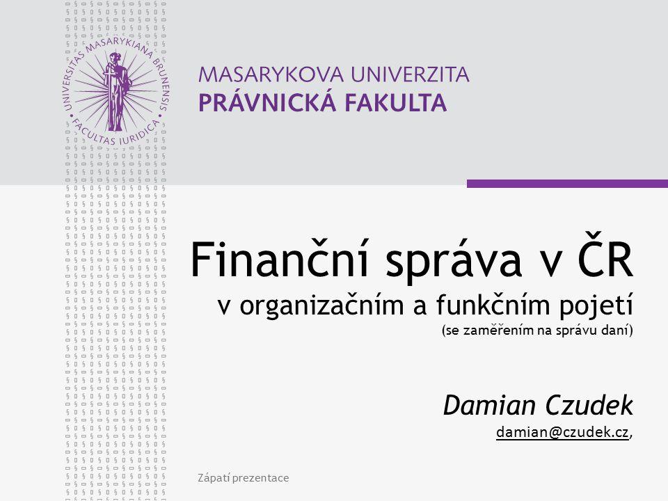 Finanční správa v ČR v organizačním a funkčním pojetí (se zaměřením na správu daní) Damian Czudek damian@czudek.cz,