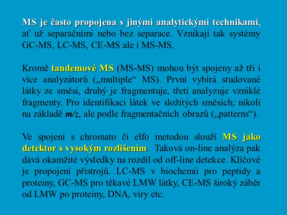 MS je často propojena s jinými analytickými technikami, ať už separačními nebo bez separace. Vznikají tak systémy GC-MS, LC-MS, CE-MS ale i MS-MS.