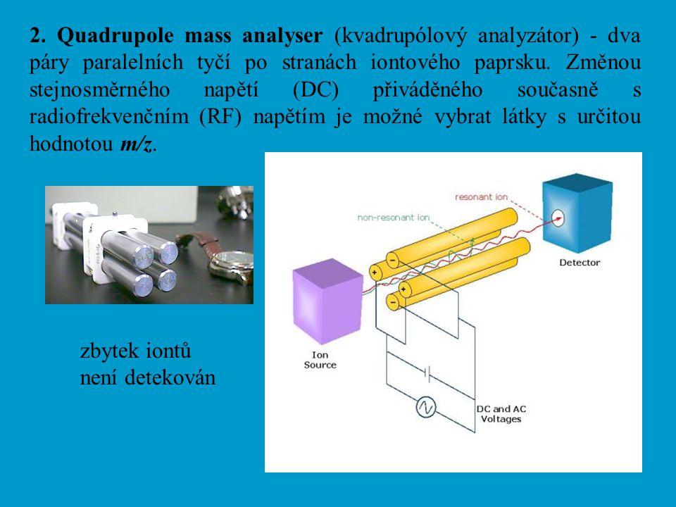 2. Quadrupole mass analyser (kvadrupólový analyzátor) - dva páry paralelních tyčí po stranách iontového paprsku. Změnou stejnosměrného napětí (DC) přiváděného současně s radiofrekvenčním (RF) napětím je možné vybrat látky s určitou hodnotou m/z.