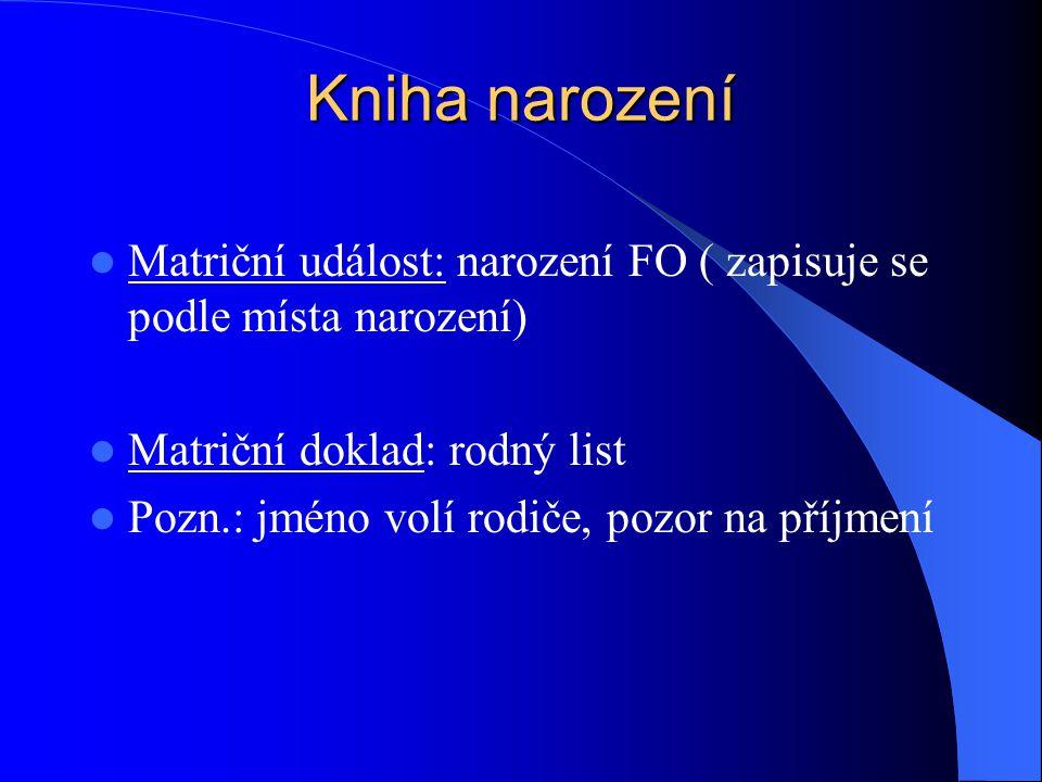 Kniha narození Matriční událost: narození FO ( zapisuje se podle místa narození) Matriční doklad: rodný list.