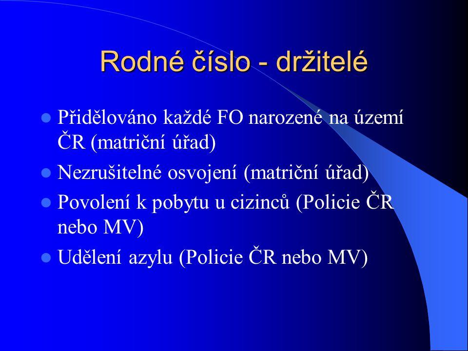 Rodné číslo - držitelé Přidělováno každé FO narozené na území ČR (matriční úřad) Nezrušitelné osvojení (matriční úřad)