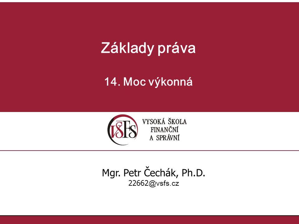 Základy práva 14. Moc výkonná Mgr. Petr Čechák, Ph.D. 22662@vsfs.cz