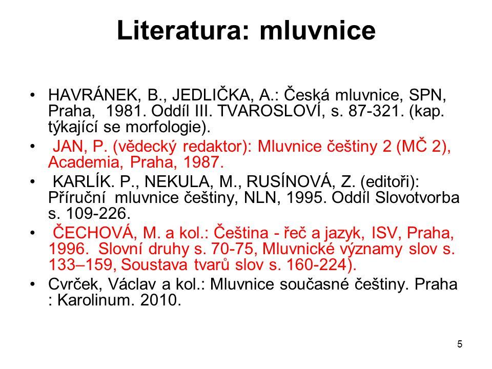 Literatura: mluvnice HAVRÁNEK, B., JEDLIČKA, A.: Česká mluvnice, SPN, Praha, 1981. Oddíl III. TVAROSLOVÍ, s. 87-321. (kap. týkající se morfologie).