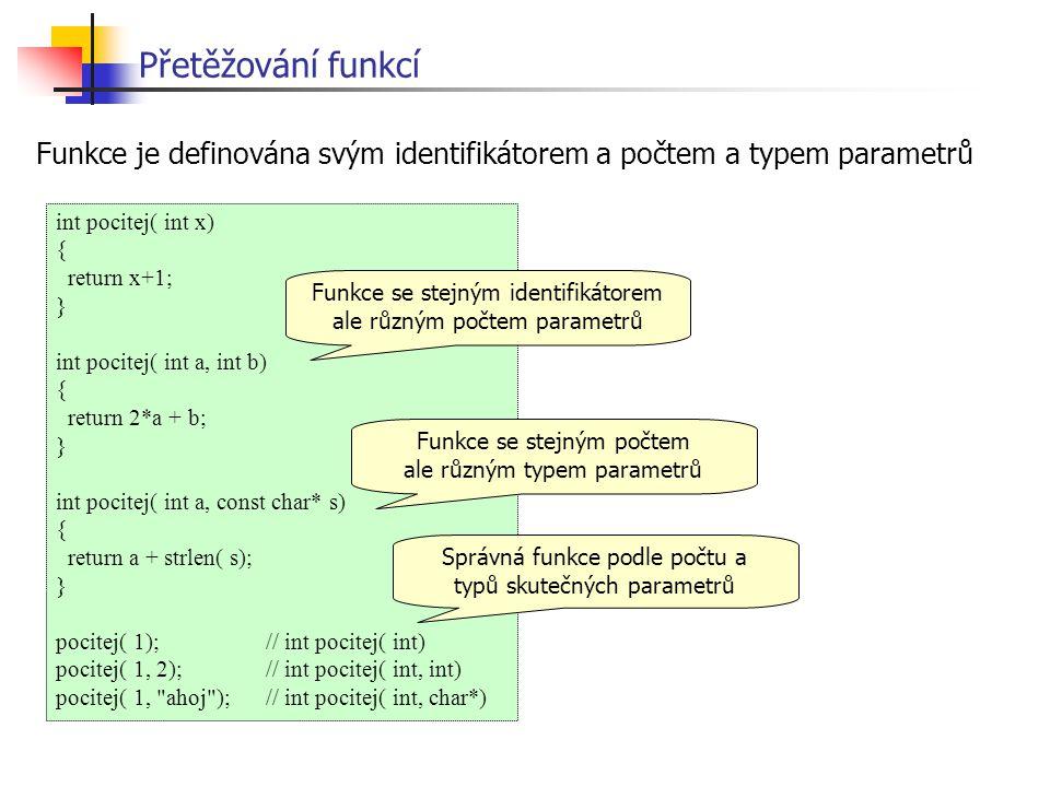 Přetěžování funkcí Funkce je definována svým identifikátorem a počtem a typem parametrů. int pocitej( int x)