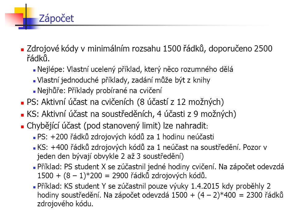 Zápočet Zdrojové kódy v minimálním rozsahu 1500 řádků, doporučeno 2500 řádků. Nejlépe: Vlastní ucelený příklad, který něco rozumného dělá.