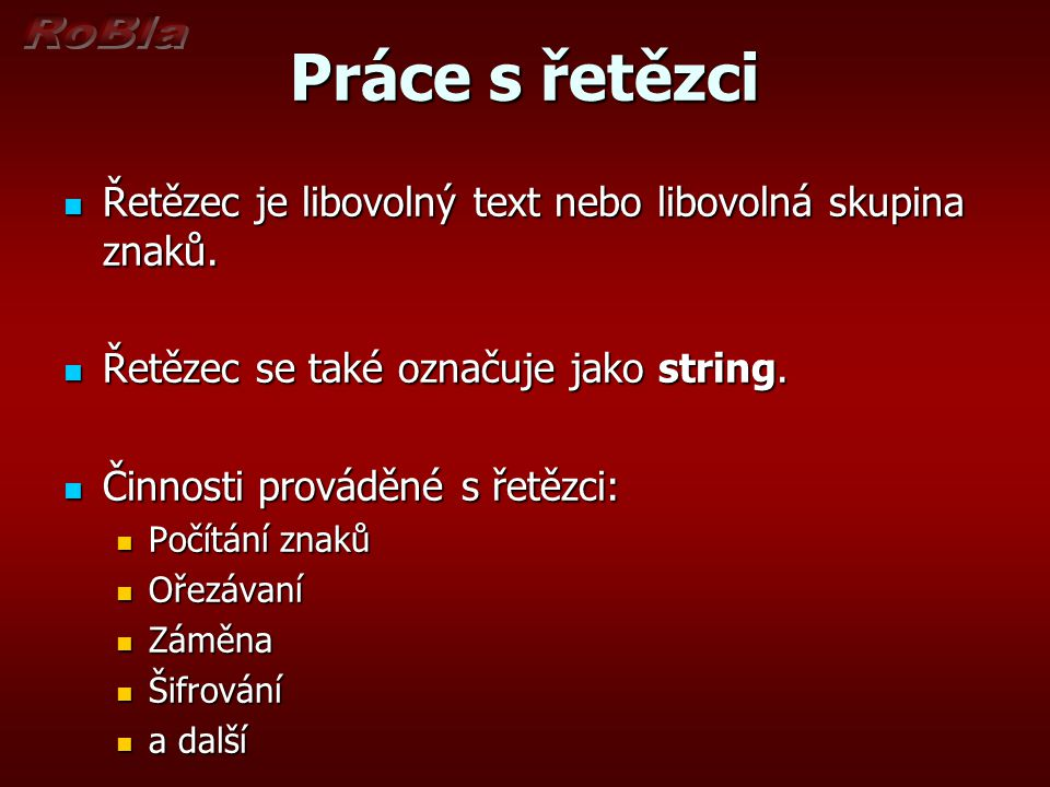 Práce s řetězci Řetězec je libovolný text nebo libovolná skupina znaků. Řetězec se také označuje jako string.