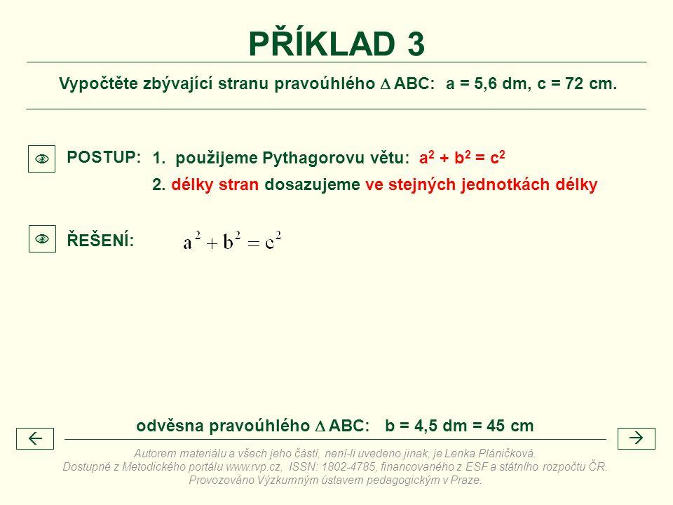 PŘÍKLAD 3 Vypočtěte zbývající stranu pravoúhlého  ABC: a = 5,6 dm, c = 72 cm.  POSTUP: 1. použijeme Pythagorovu větu: a2 + b2 = c2.