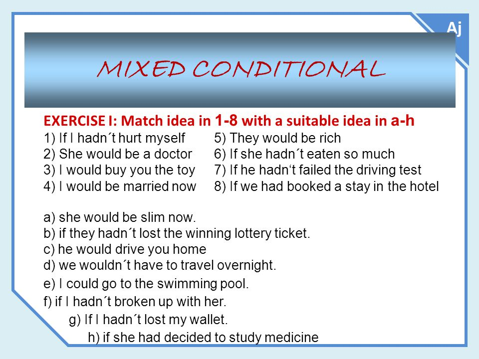 MIXED CONDITIONAL Aj 1) If I hadn´t hurt myself 5) They would be rich