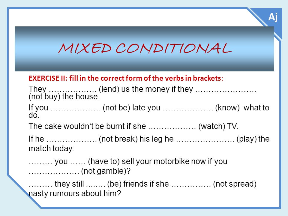 Aj MIXED CONDITIONAL. EXERCISE II: fill in the correct form of the verbs in brackets: