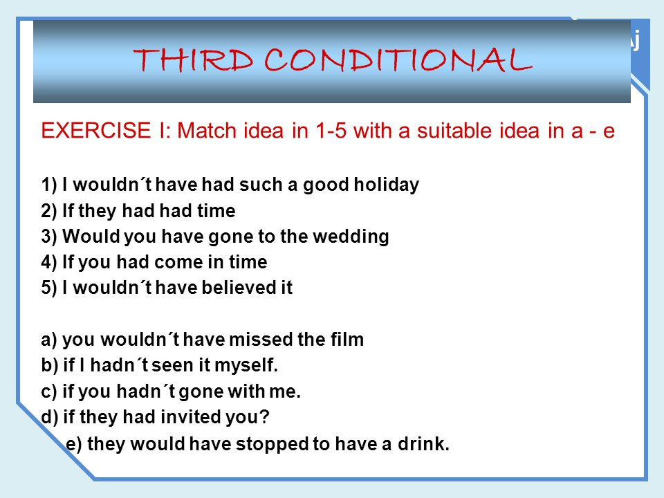 THIRD CONDITIONAL Aj. EXERCISE I: Match idea in 1-5 with a suitable idea in a - e. 1) I wouldn´t have had such a good holiday.