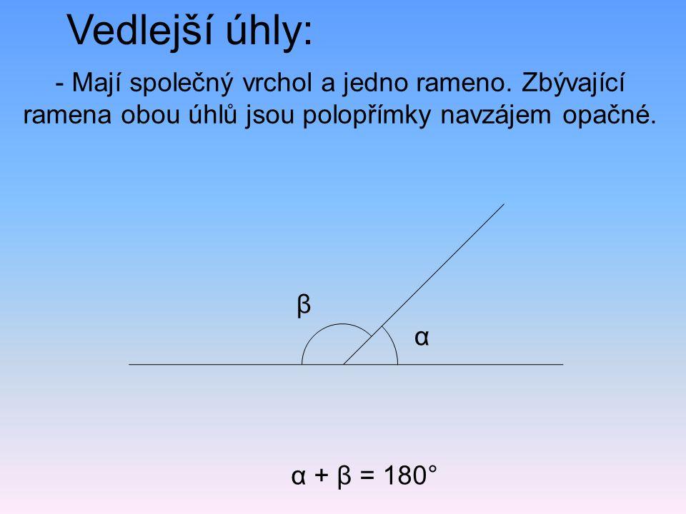 Vedlejší úhly: - Mají společný vrchol a jedno rameno. Zbývající ramena obou úhlů jsou polopřímky navzájem opačné.