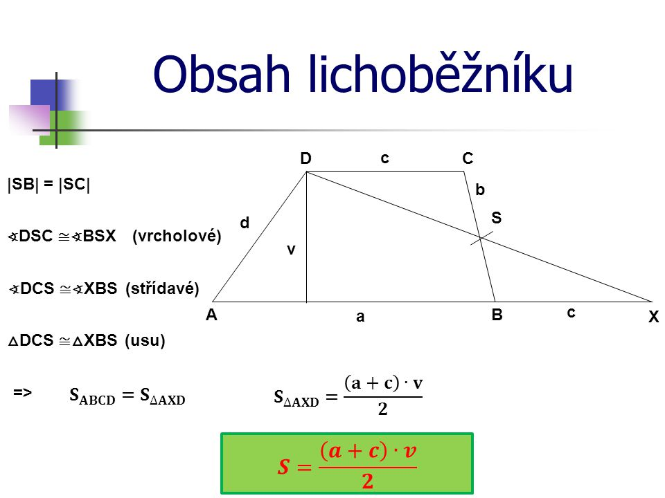 Obsah lichoběžníku 𝑺= 𝒂+𝒄 ∙𝒗 𝟐 𝐒 ∆𝐀𝐗𝐃 = 𝐚+𝐜 ∙𝐯 𝟐 𝐒 𝐀𝐁𝐂𝐃 = 𝐒 ∆𝐀𝐗𝐃 D c C