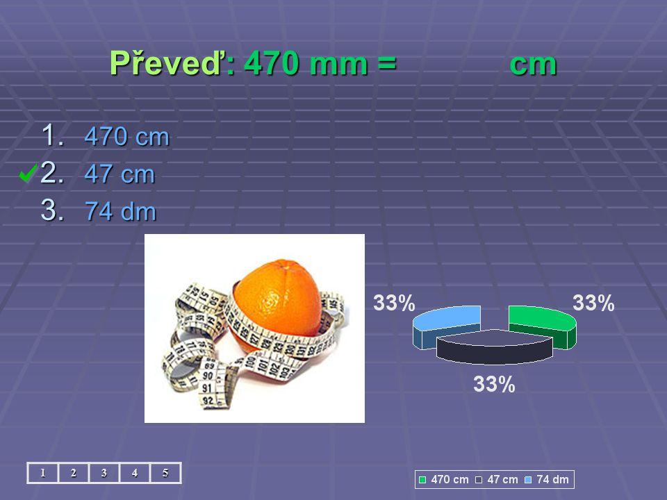 Převeď: 470 mm = cm 470 cm 47 cm 74 dm 1 2 3 4 5
