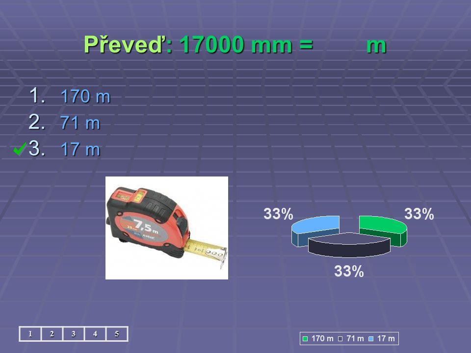 Převeď: 17000 mm = m 170 m 71 m 17 m 1 2 3 4 5