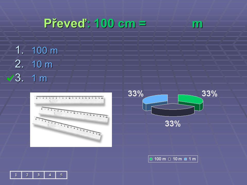 Převeď: 100 cm = m 100 m 10 m 1 m 1 2 3 4 5