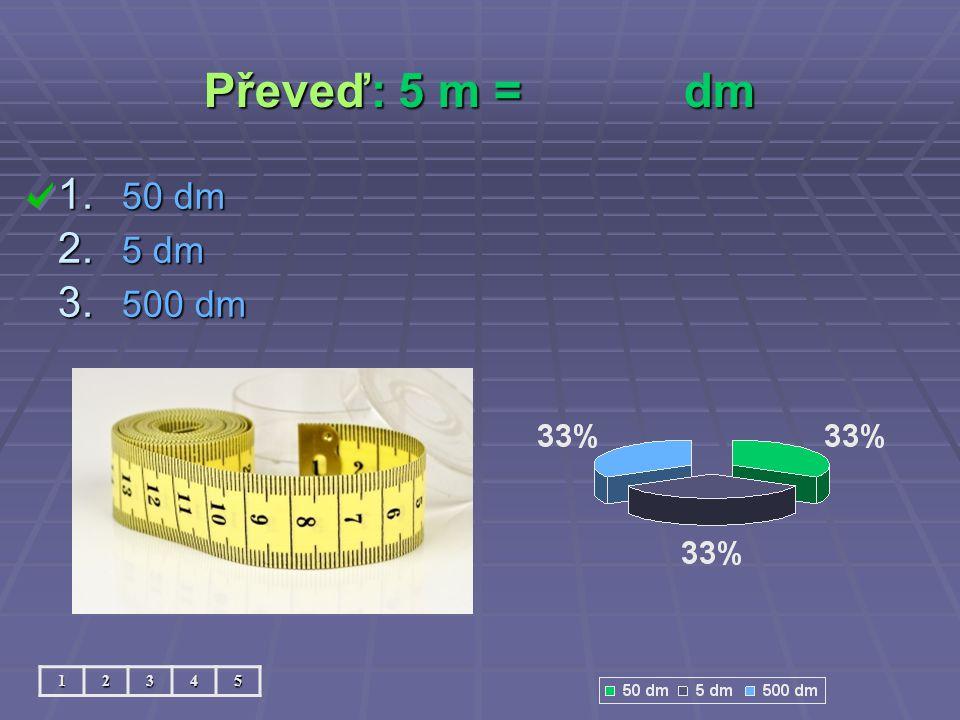 Převeď: 5 m = dm 50 dm 5 dm 500 dm 1 2 3 4 5