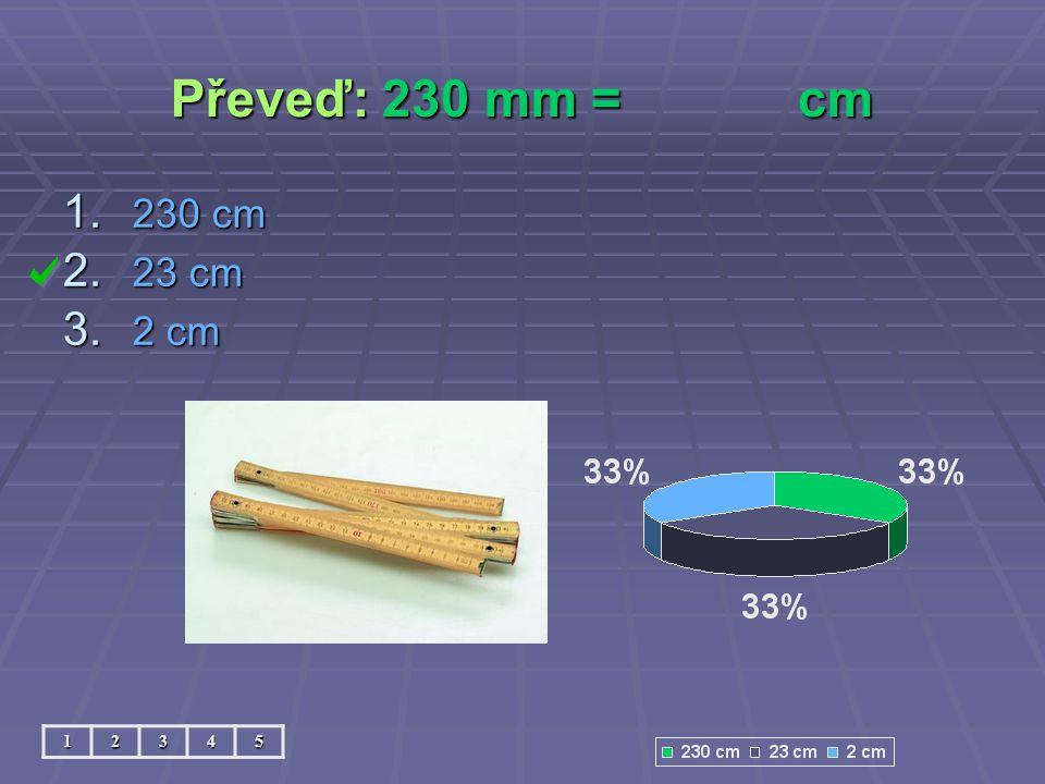 Převeď: 230 mm = cm 230 cm 23 cm 2 cm 1 2 3 4 5