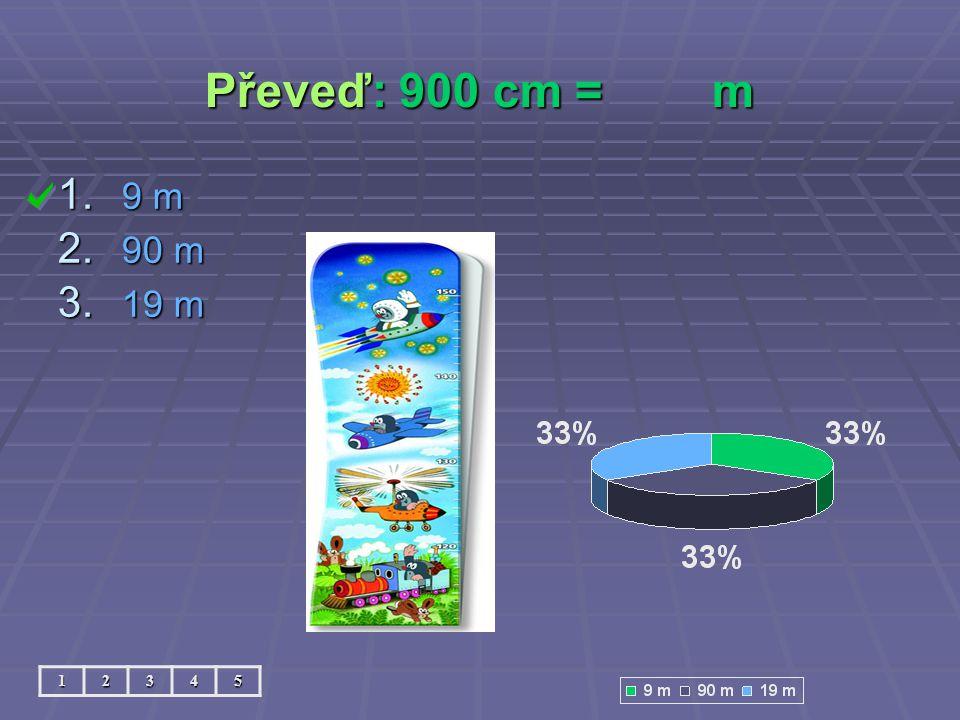 Převeď: 900 cm = m 9 m 90 m 19 m 1 2 3 4 5