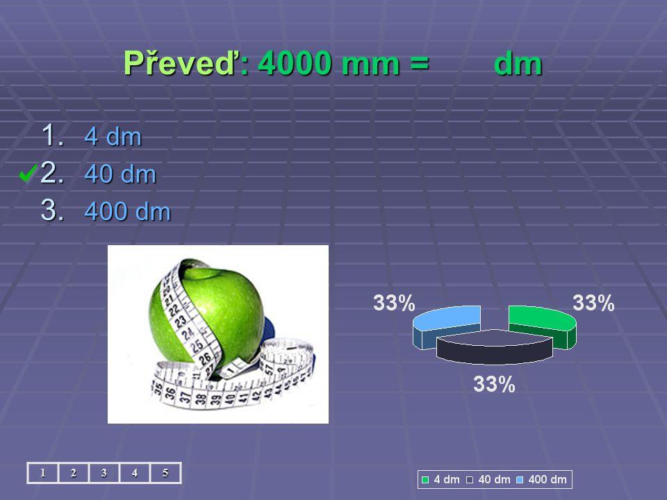 Převeď: 4000 mm = dm 4 dm 40 dm 400 dm 1 2 3 4 5