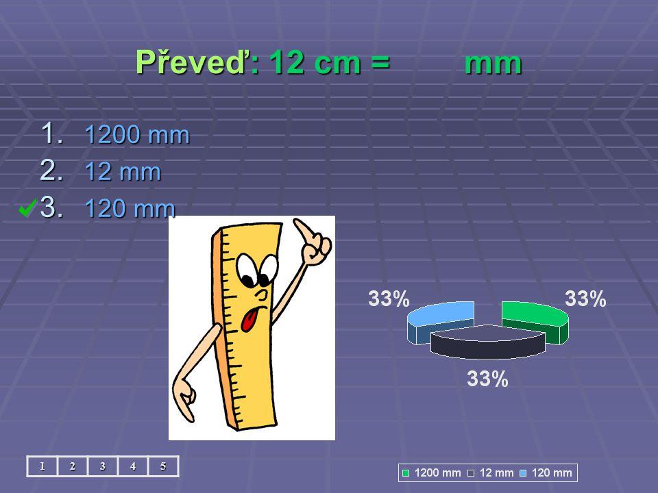 Převeď: 12 cm = mm 1200 mm 12 mm 120 mm 1 2 3 4 5