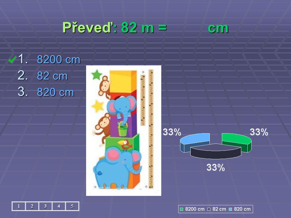 Převeď: 82 m = cm 8200 cm 82 cm 820 cm 1 2 3 4 5