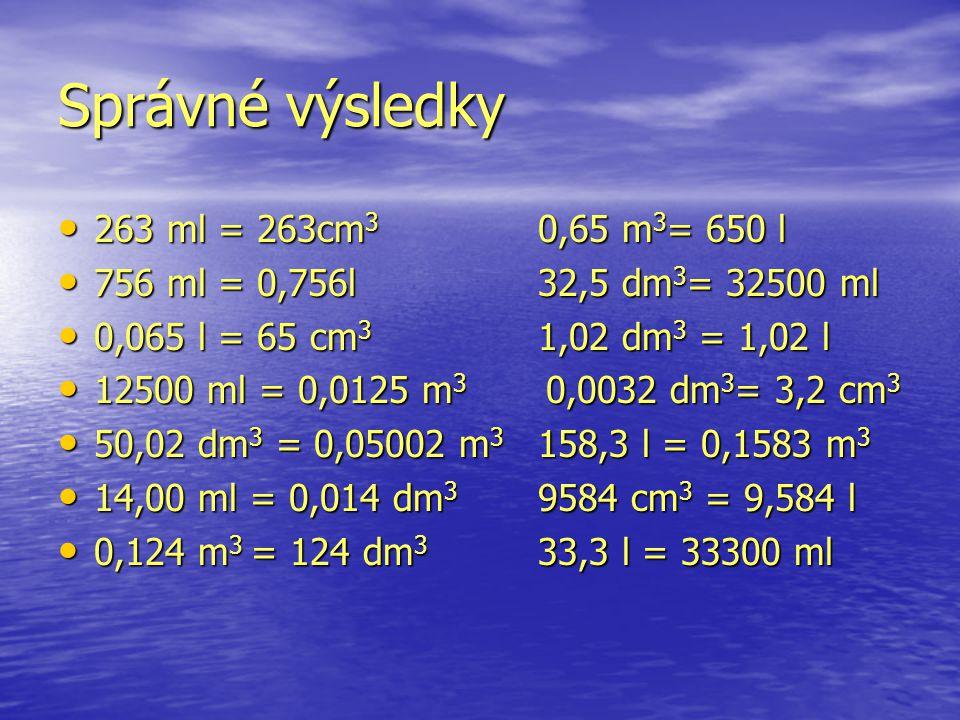Správné výsledky 263 ml = 263cm3 0,65 m3= 650 l
