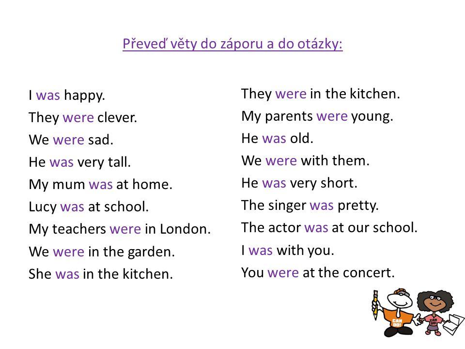Převeď věty do záporu a do otázky: