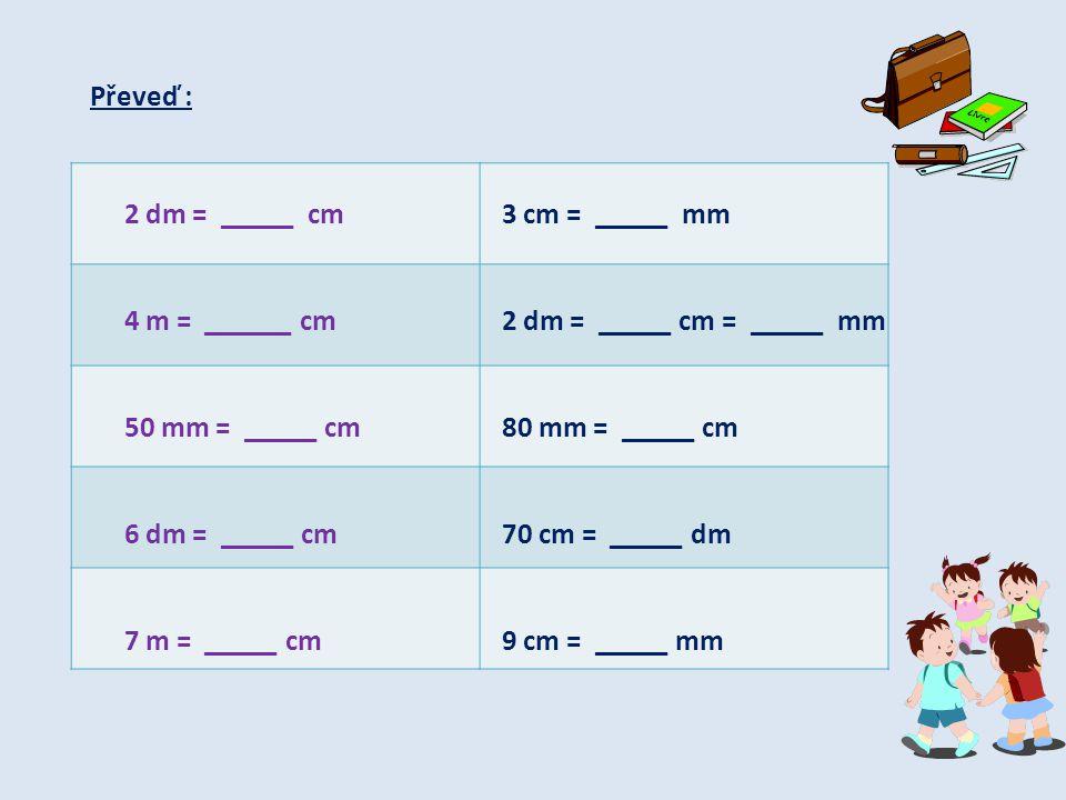 Převeď : 2 dm = _____ cm. 4 m = ______ cm. 50 mm = _____ cm. 6 dm = _____ cm. 7 m = _____ cm.