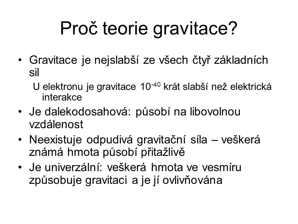 Proč teorie gravitace Gravitace je nejslabší ze všech čtyř základních sil. U elektronu je gravitace 10-40 krát slabší než elektrická interakce.