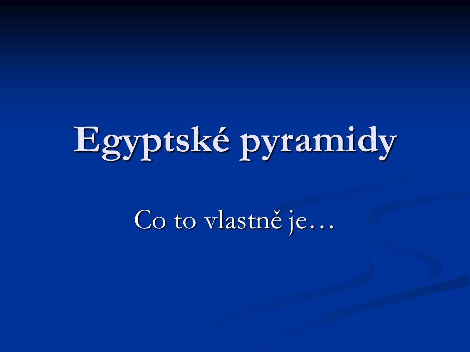 Egyptské pyramidy Co to vlastně je…