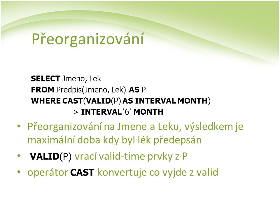 Přeorganizování SELECT Jmeno, Lek. FROM Predpis(Jmeno, Lek) AS P. WHERE CAST(VALID(P) AS INTERVAL MONTH)
