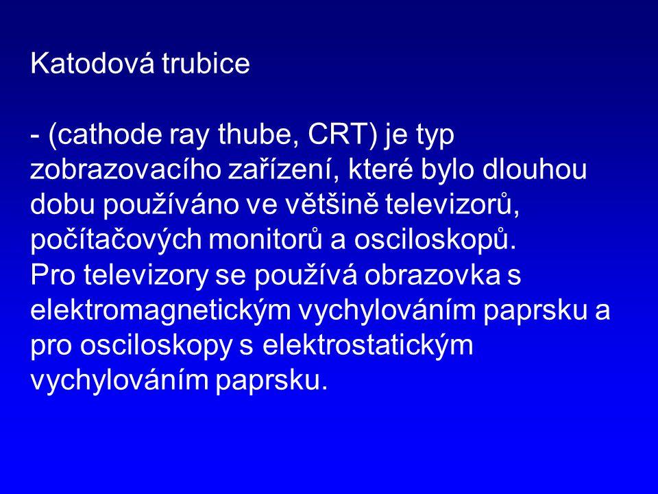 Katodová trubice - (cathode ray thube, CRT) je typ zobrazovacího zařízení, které bylo dlouhou dobu používáno ve většině televizorů, počítačových monitorů a osciloskopů.