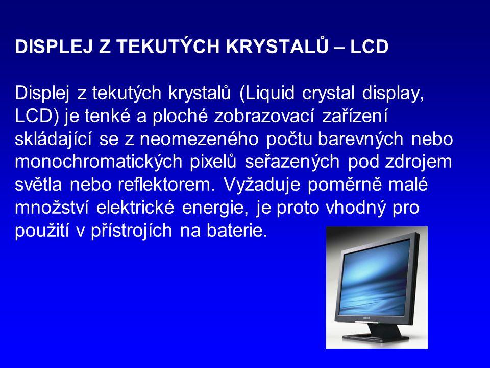 DISPLEJ Z TEKUTÝCH KRYSTALŮ – LCD Displej z tekutých krystalů (Liquid crystal display, LCD) je tenké a ploché zobrazovací zařízení skládající se z neomezeného počtu barevných nebo monochromatických pixelů seřazených pod zdrojem světla nebo reflektorem.