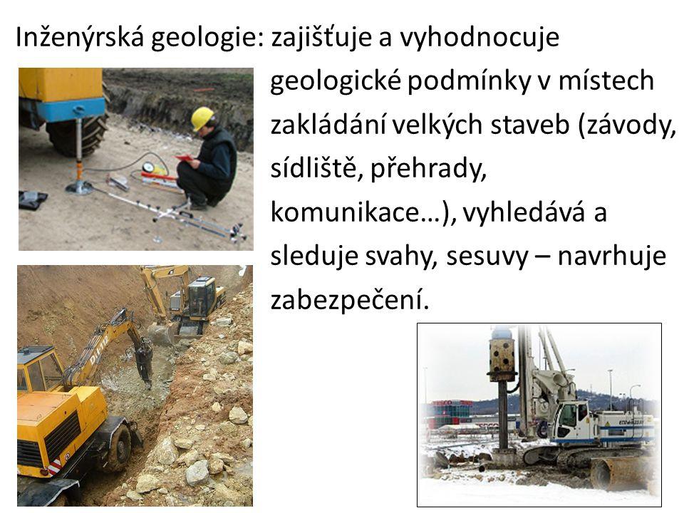 Inženýrská geologie: zajišťuje a vyhodnocuje geologické podmínky v místech zakládání velkých staveb (závody, sídliště, přehrady, komunikace…), vyhledává a sleduje svahy, sesuvy – navrhuje zabezpečení.