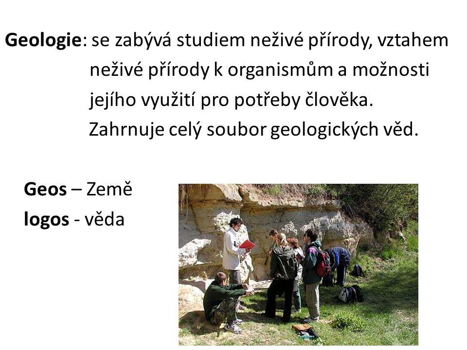 Geologie: se zabývá studiem neživé přírody, vztahem neživé přírody k organismům a možnosti jejího využití pro potřeby člověka.