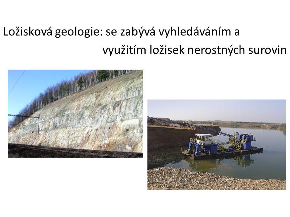 Ložisková geologie: se zabývá vyhledáváním a využitím ložisek nerostných surovin