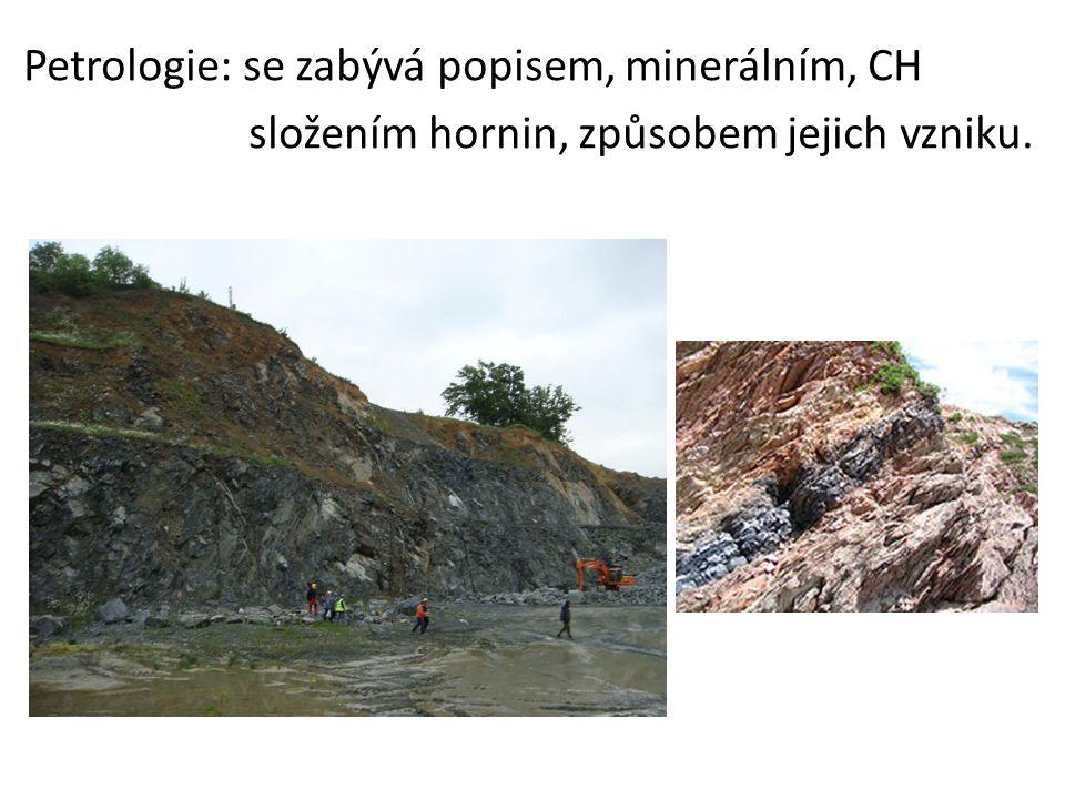 Petrologie: se zabývá popisem, minerálním, CH složením hornin, způsobem jejich vzniku.