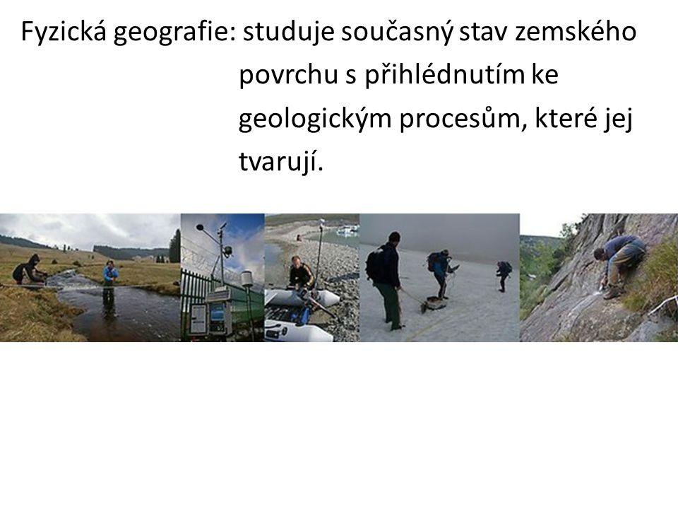 Fyzická geografie: studuje současný stav zemského povrchu s přihlédnutím ke geologickým procesům, které jej tvarují.