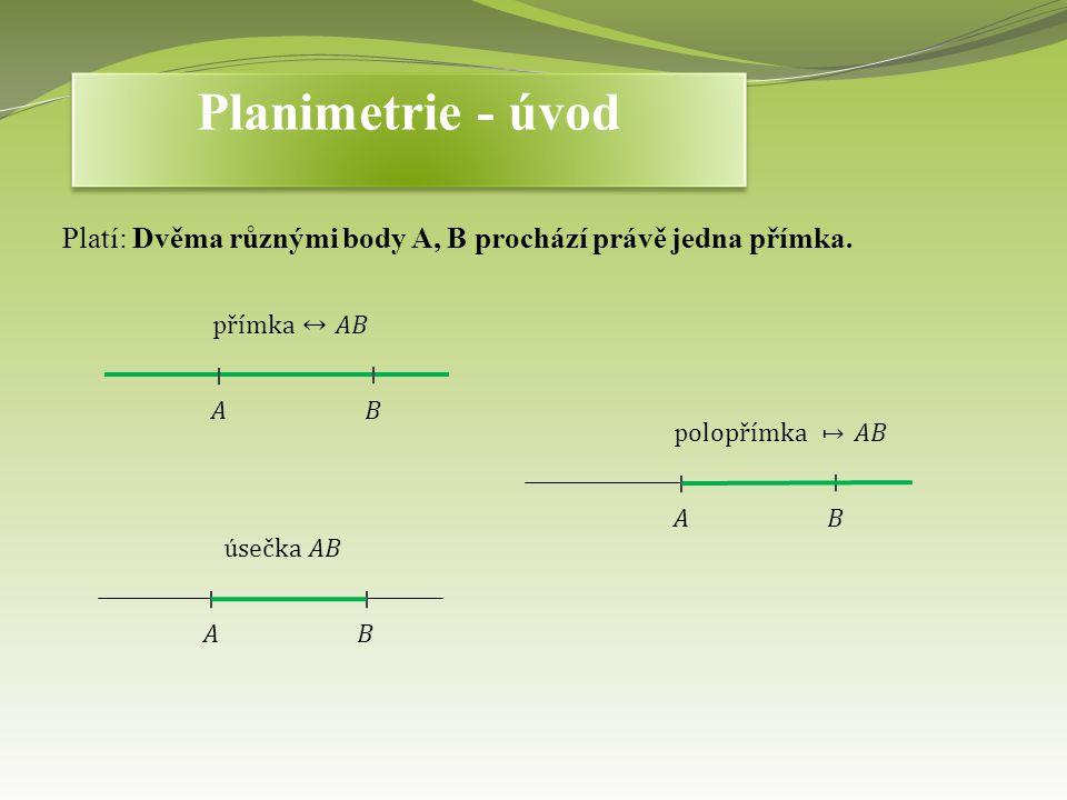 Planimetrie - úvod Platí: Dvěma různými body A, B prochází právě jedna přímka. přímka↔𝐴𝐵. 𝐴. 𝐵. polopřímka 𝐴𝐵.