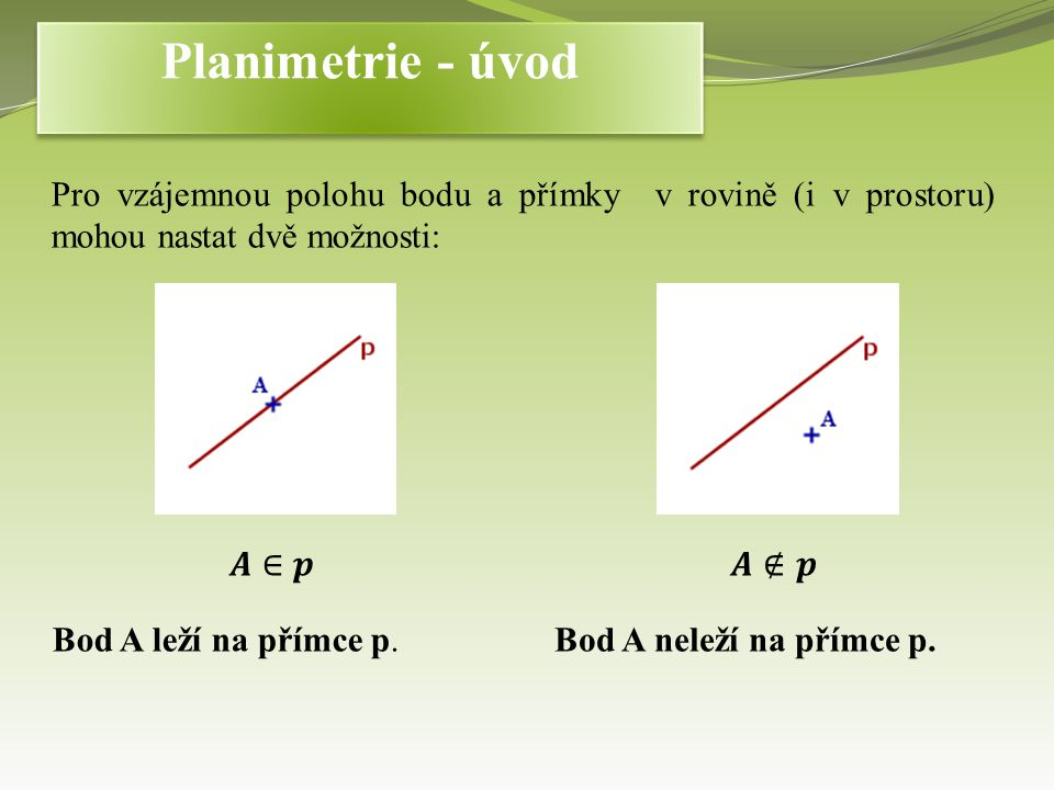 Planimetrie - úvod Pro vzájemnou polohu bodu a přímky v rovině (i v prostoru) mohou nastat dvě možnosti: