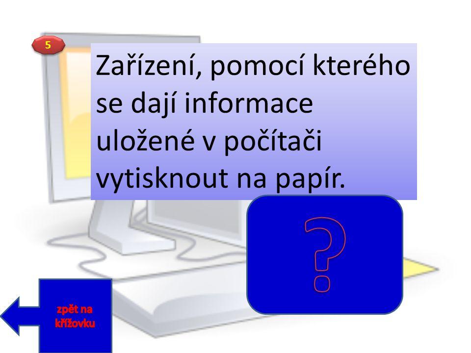 5 Zařízení, pomocí kterého se dají informace uložené v počítači vytisknout na papír.