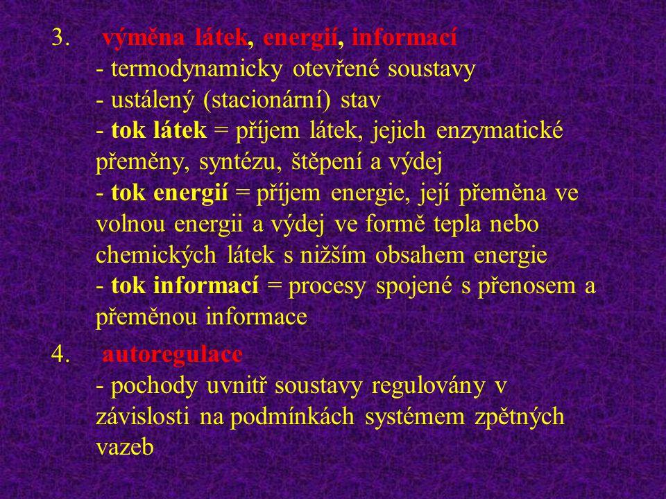 výměna látek, energií, informací - termodynamicky otevřené soustavy - ustálený (stacionární) stav - tok látek = příjem látek, jejich enzymatické přeměny, syntézu, štěpení a výdej - tok energií = příjem energie, její přeměna ve volnou energii a výdej ve formě tepla nebo chemických látek s nižším obsahem energie - tok informací = procesy spojené s přenosem a přeměnou informace