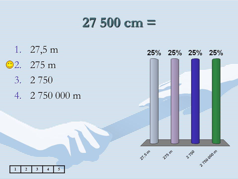 27 500 cm = 27,5 m 275 m 2 750 2 750 000 m 1 2 3 4 5