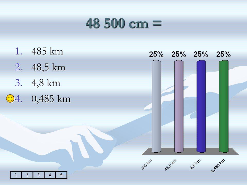 48 500 cm = 485 km 48,5 km 4,8 km 0,485 km 1 2 3 4 5