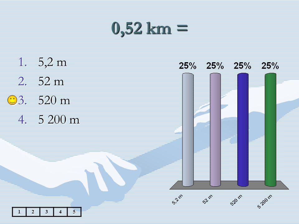 0,52 km = 5,2 m 52 m 520 m 5 200 m 1 2 3 4 5