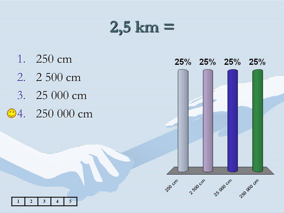 2,5 km = 250 cm 2 500 cm 25 000 cm 250 000 cm 1 2 3 4 5