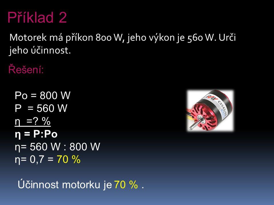 Příklad 2 Motorek má příkon 800 W, jeho výkon je 560 W. Urči jeho účinnost. Řešení: Po = 800 W. P = 560 W.